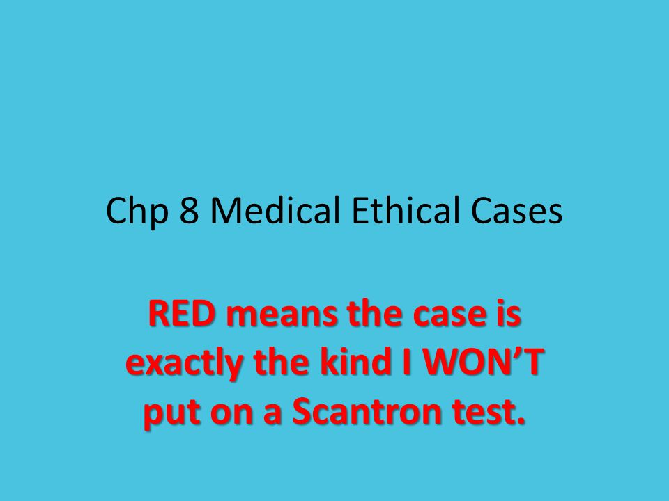 Chp 8 Medical Ethical Cases RED means the case is exactly the kind I WON'T put on a Scantron test.