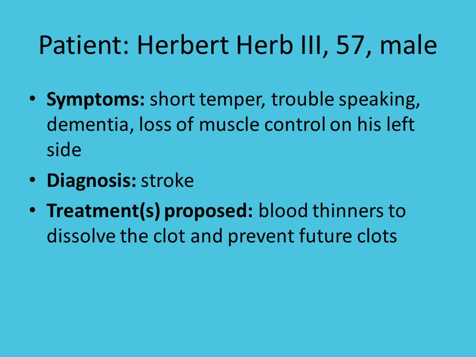Patient: Herbert Herb III, 57, male Symptoms: short temper, trouble speaking, dementia, loss of muscle control on his left side Diagnosis: stroke Treatment(s) proposed: blood thinners to dissolve the clot and prevent future clots