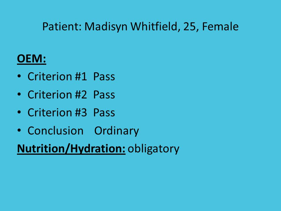 Patient: Madisyn Whitfield, 25, Female OEM: Criterion #1 Pass Criterion #2 Pass Criterion #3 Pass Conclusion Ordinary Nutrition/Hydration: obligatory