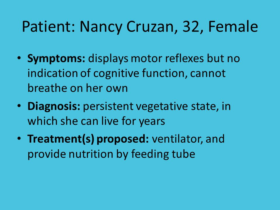 Patient: Nancy Cruzan, 32, Female Symptoms: displays motor reflexes but no indication of cognitive function, cannot breathe on her own Diagnosis: persistent vegetative state, in which she can live for years Treatment(s) proposed: ventilator, and provide nutrition by feeding tube