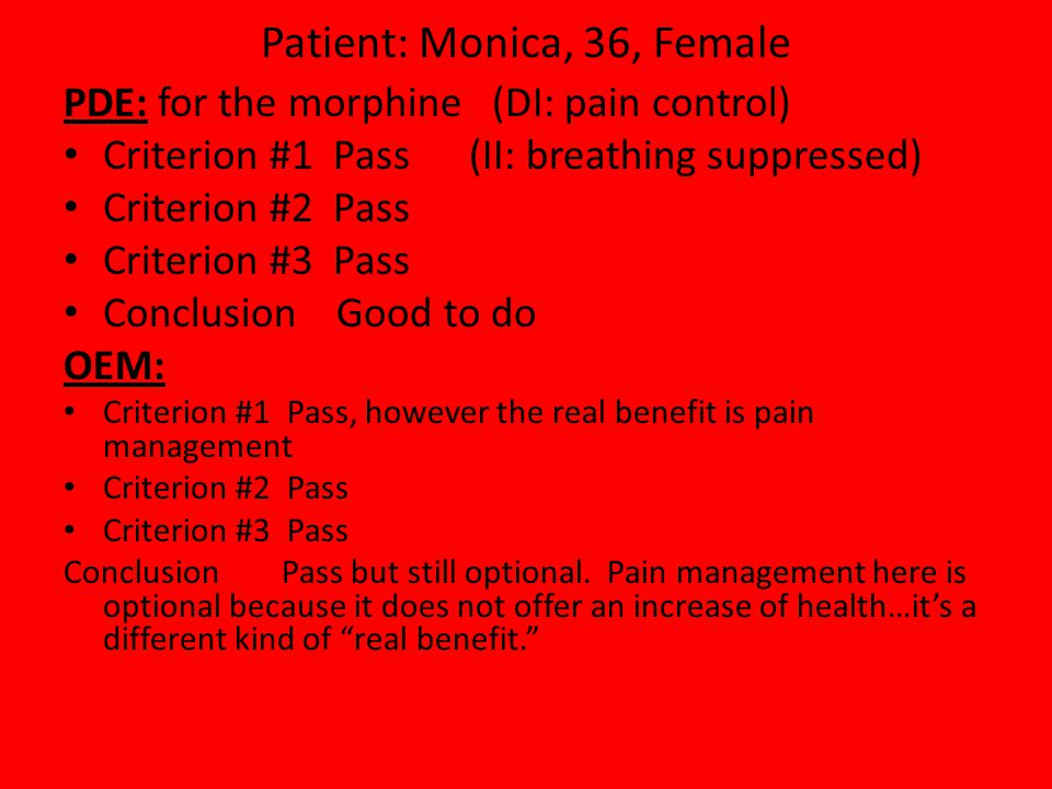 Patient: Monica, 36, Female PDE: for the morphine (DI: pain control) Criterion #1 Pass (II: breathing suppressed) Criterion #2 Pass Criterion #3 Pass Conclusion Good to do OEM: Criterion #1 Pass, however the real benefit is pain management Criterion #2 Pass Criterion #3 Pass Conclusion Pass but still optional.