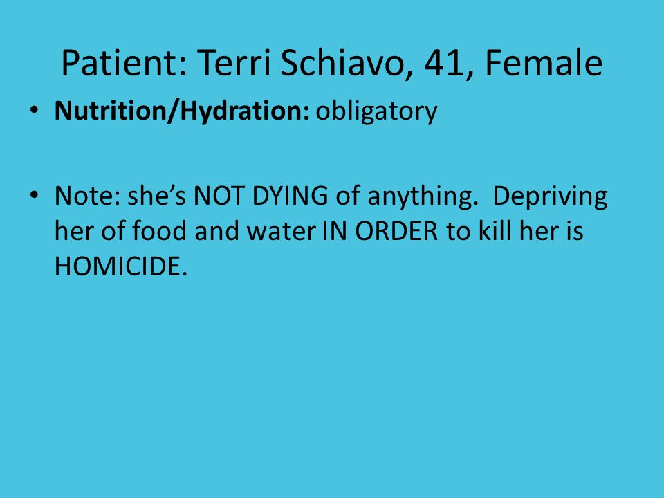 Patient: Terri Schiavo, 41, Female Nutrition/Hydration: obligatory Note: she's NOT DYING of anything.
