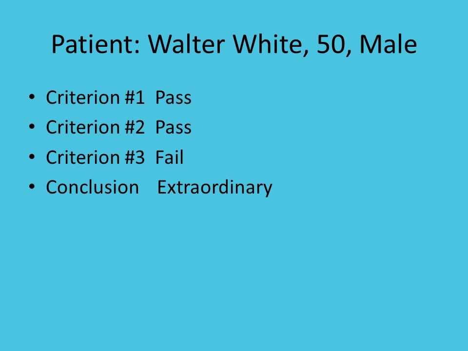 Patient: Walter White, 50, Male Criterion #1 Pass Criterion #2 Pass Criterion #3 Fail Conclusion Extraordinary