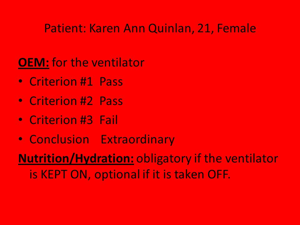 Patient: Karen Ann Quinlan, 21, Female OEM: for the ventilator Criterion #1 Pass Criterion #2 Pass Criterion #3 Fail Conclusion Extraordinary Nutrition/Hydration: obligatory if the ventilator is KEPT ON, optional if it is taken OFF.