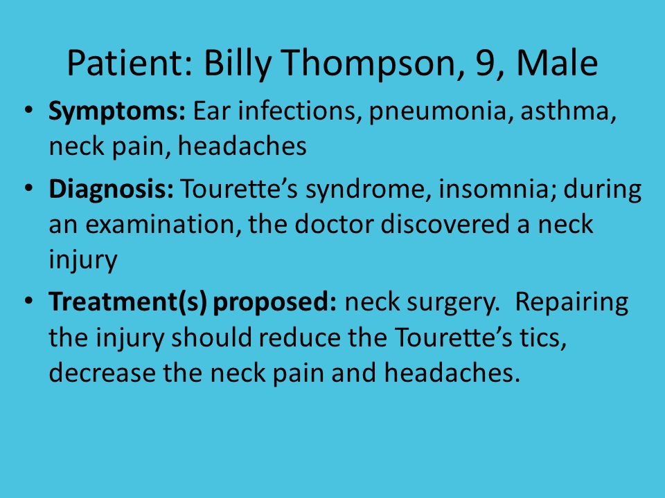 Patient: Billy Thompson, 9, Male Symptoms: Ear infections, pneumonia, asthma, neck pain, headaches Diagnosis: Tourette's syndrome, insomnia; during an examination, the doctor discovered a neck injury Treatment(s) proposed: neck surgery.