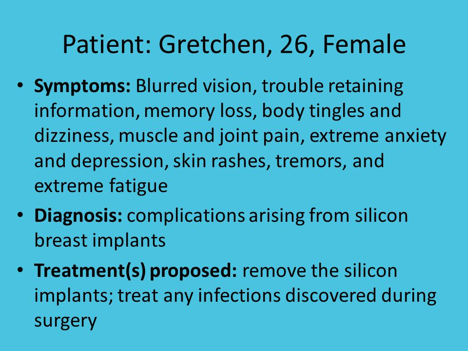 Patient: Gretchen, 26, Female Symptoms: Blurred vision, trouble retaining information, memory loss, body tingles and dizziness, muscle and joint pain, extreme anxiety and depression, skin rashes, tremors, and extreme fatigue Diagnosis: complications arising from silicon breast implants Treatment(s) proposed: remove the silicon implants; treat any infections discovered during surgery