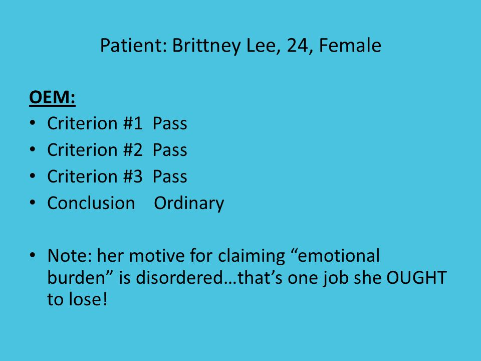 Patient: Brittney Lee, 24, Female OEM: Criterion #1 Pass Criterion #2 Pass Criterion #3 Pass Conclusion Ordinary Note: her motive for claiming emotional burden is disordered…that's one job she OUGHT to lose!