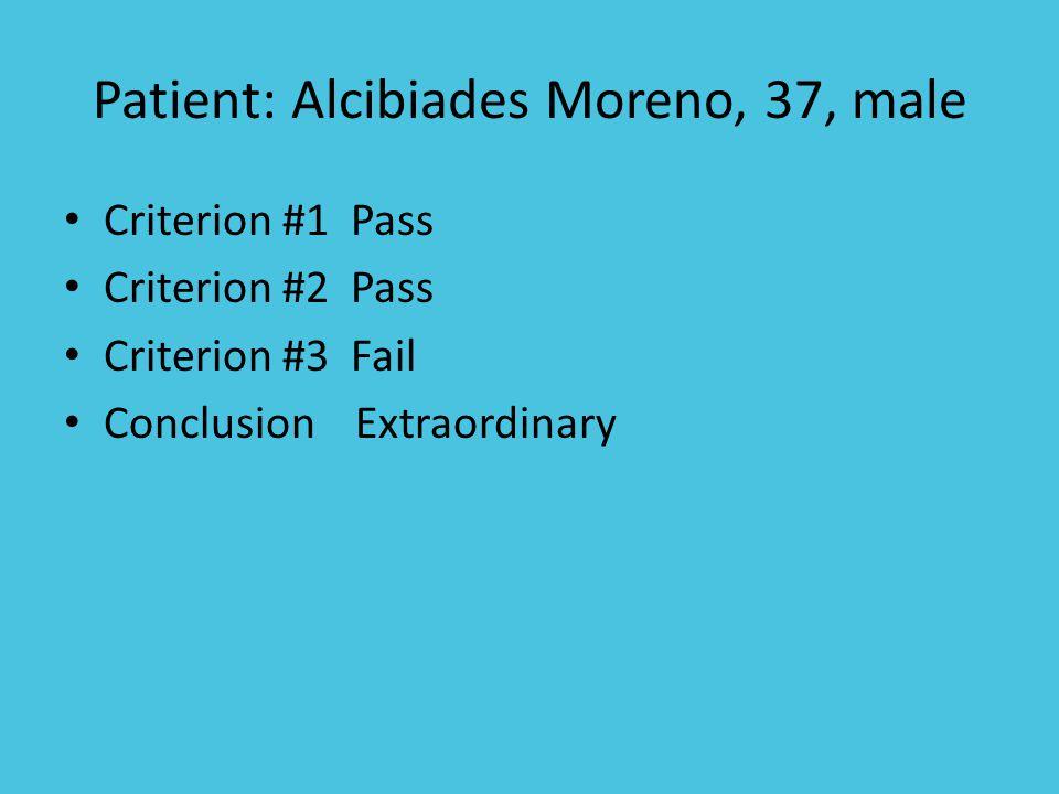 Patient: Alcibiades Moreno, 37, male Criterion #1 Pass Criterion #2 Pass Criterion #3 Fail Conclusion Extraordinary