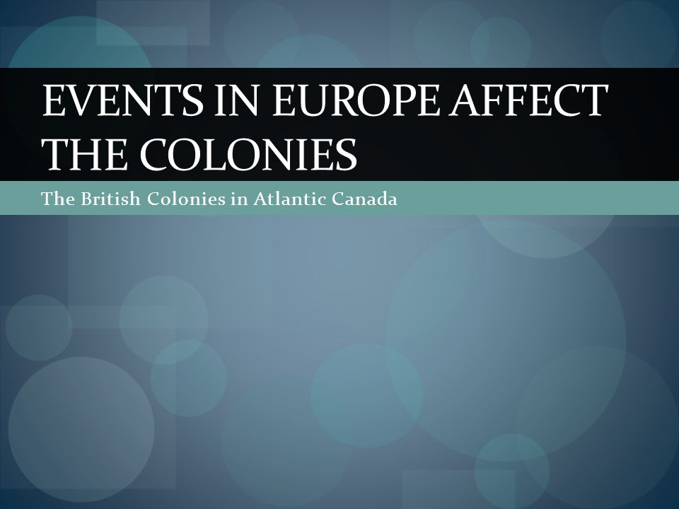 The British Colonies in Atlantic Canada EVENTS IN EUROPE AFFECT THE COLONIES