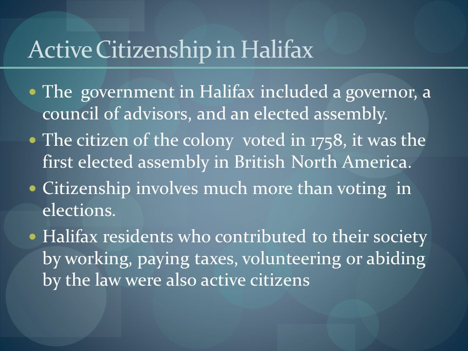 Active Citizenship in Halifax The government in Halifax included a governor, a council of advisors, and an elected assembly.