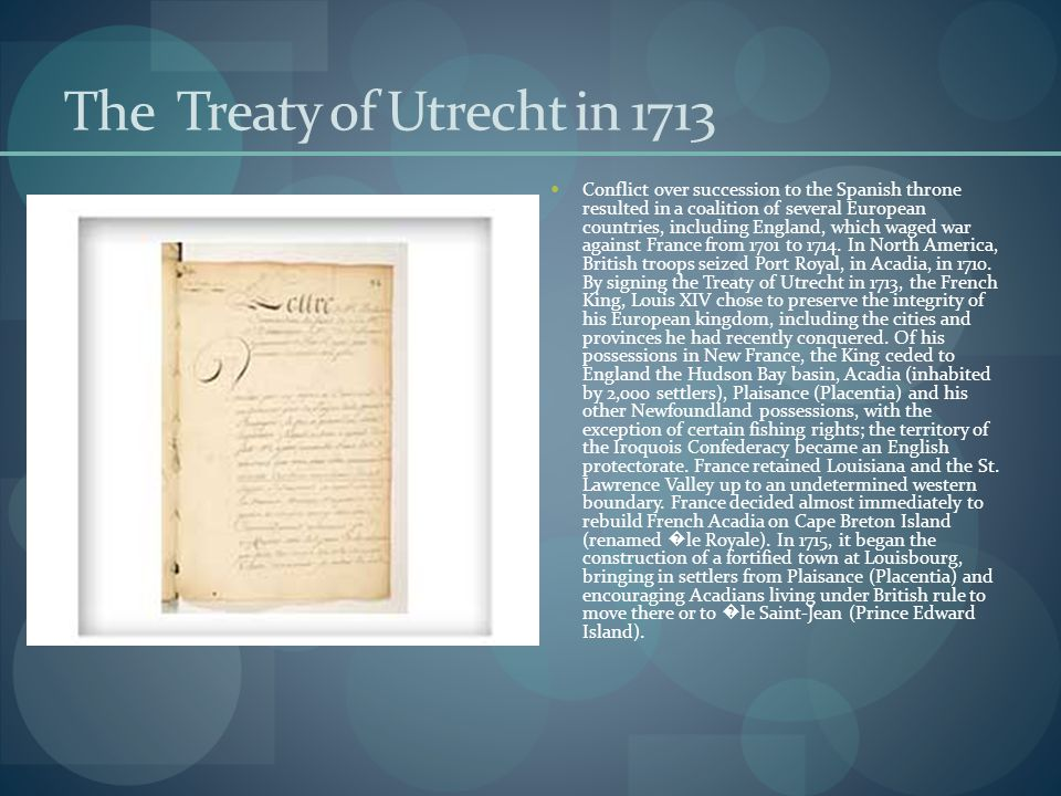 The Treaty of Utrecht in 1713 Conflict over succession to the Spanish throne resulted in a coalition of several European countries, including England, which waged war against France from 1701 to 1714.