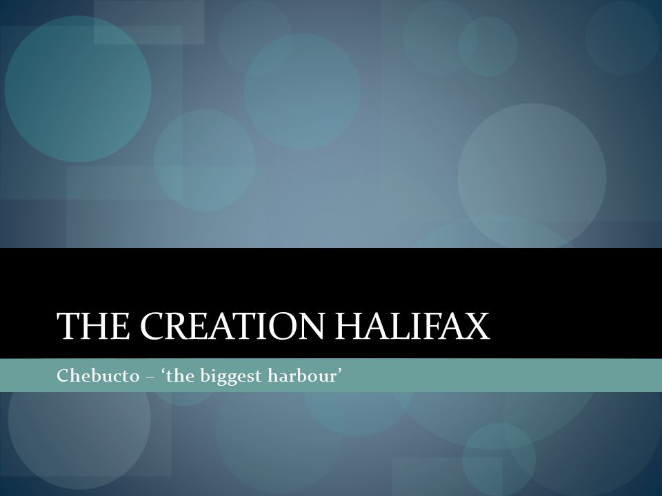 THE CREATION HALIFAX Chebucto – 'the biggest harbour'