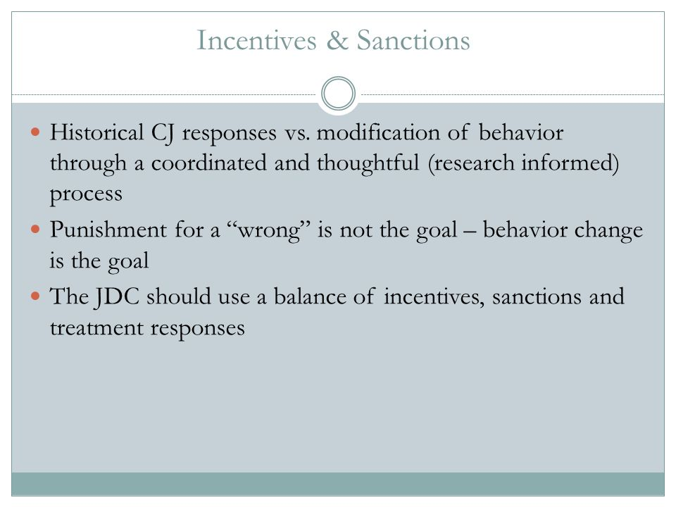 Incentives & Sanctions Historical CJ responses vs. modification of behavior through a coordinated and thoughtful (research informed) process Punishmen