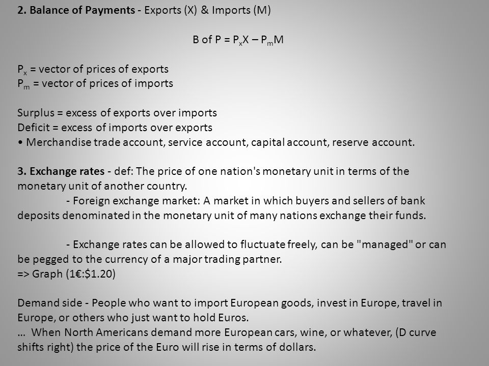 2. Balance of Payments - Exports (X) & Imports (M) B of P = P x X – P m M P x = vector of prices of exports P m = vector of prices of imports Surplus