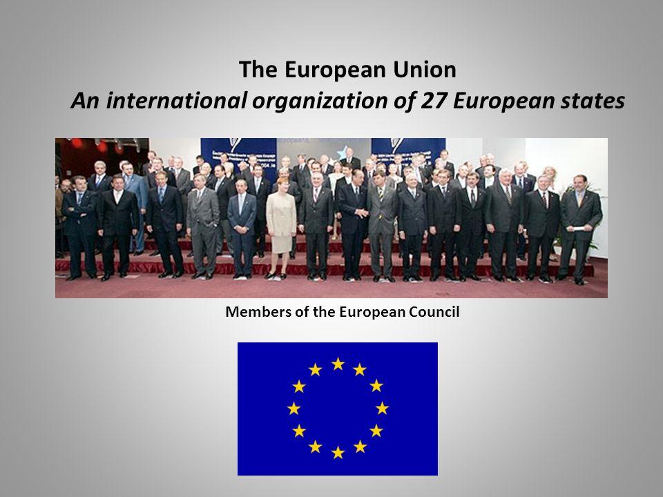 The European Union An international organization of 27 European states Members of the European Council