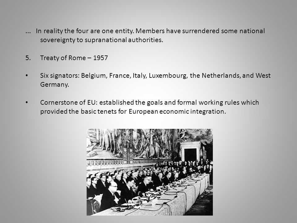 ... In reality the four are one entity. Members have surrendered some national sovereignty to supranational authorities. 5.Treaty of Rome – 1957 Six s