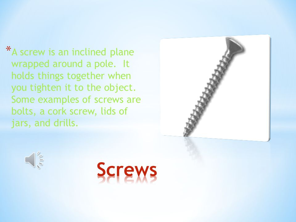 * A screw is an inclined plane wrapped around a pole.