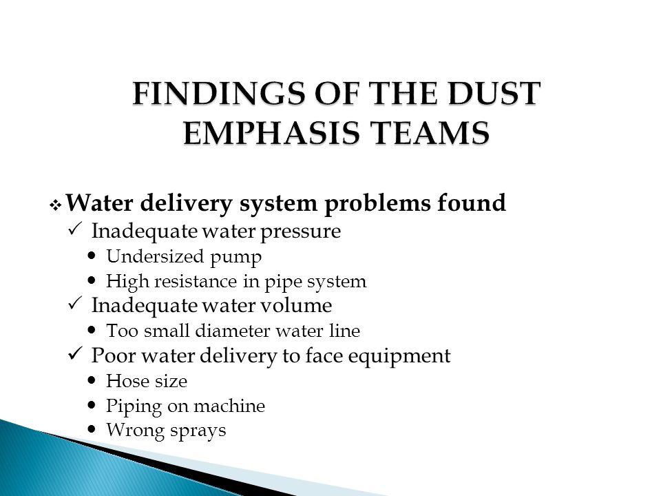  Water delivery system problems found  Inadequate water pressure Undersized pump High resistance in pipe system  Inadequate water volume Too small diameter water line Poor water delivery to face equipment Hose size Piping on machine Wrong sprays