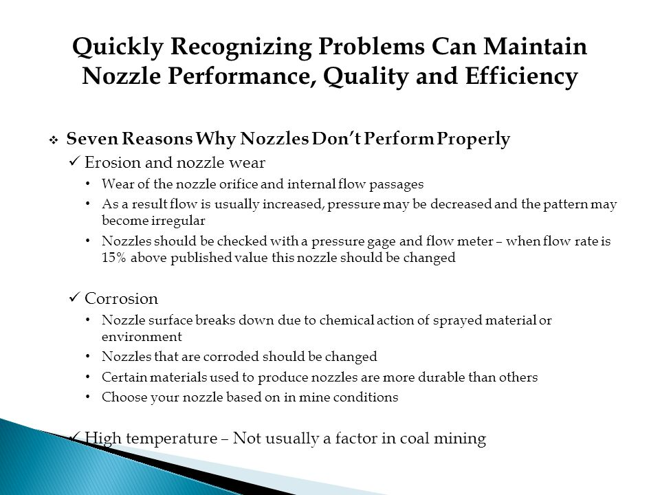 Quickly Recognizing Problems Can Maintain Nozzle Performance, Quality and Efficiency  Seven Reasons Why Nozzles Don't Perform Properly Erosion and nozzle wear Wear of the nozzle orifice and internal flow passages As a result flow is usually increased, pressure may be decreased and the pattern may become irregular Nozzles should be checked with a pressure gage and flow meter – when flow rate is 15% above published value this nozzle should be changed Corrosion Nozzle surface breaks down due to chemical action of sprayed material or environment Nozzles that are corroded should be changed Certain materials used to produce nozzles are more durable than others Choose your nozzle based on in mine conditions High temperature – Not usually a factor in coal mining