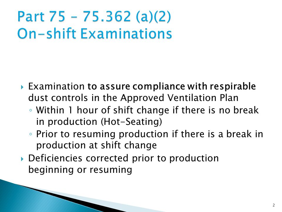  Examination to assure compliance with respirable dust controls in the Approved Ventilation Plan ◦ Within 1 hour of shift change if there is no break in production (Hot-Seating) ◦ Prior to resuming production if there is a break in production at shift change  Deficiencies corrected prior to production beginning or resuming 2
