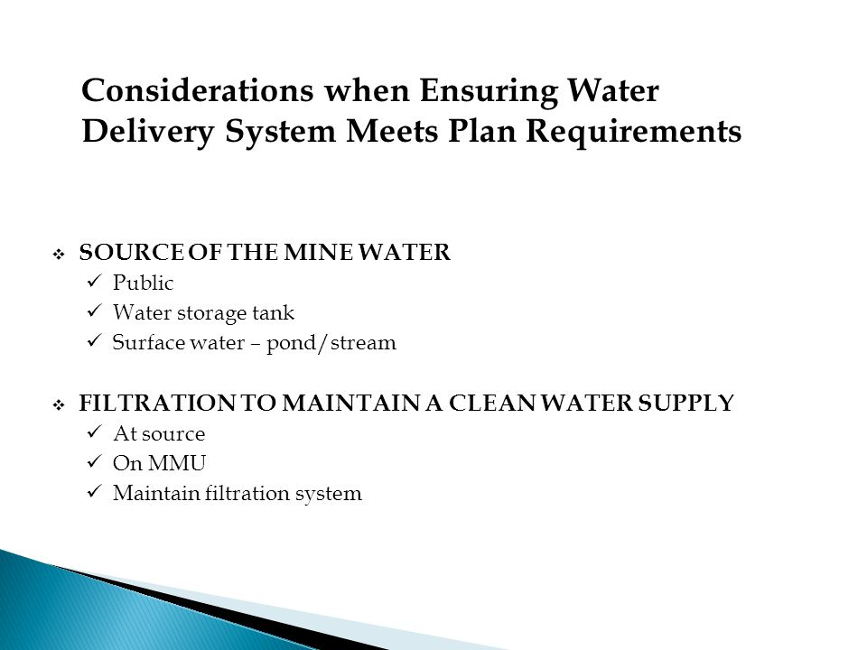  SOURCE OF THE MINE WATER Public Water storage tank Surface water – pond/stream  FILTRATION TO MAINTAIN A CLEAN WATER SUPPLY At source On MMU Maintain filtration system Considerations when Ensuring Water Delivery System Meets Plan Requirements
