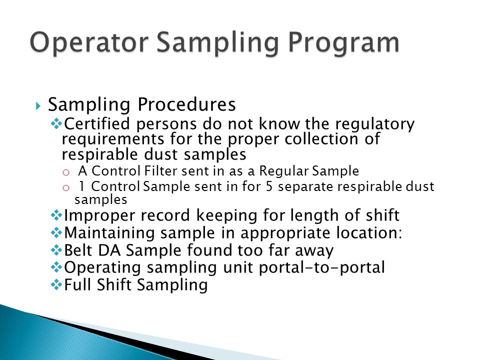  Sampling Procedures  Certified persons do not know the regulatory requirements for the proper collection of respirable dust samples o A Control Filter sent in as a Regular Sample o 1 Control Sample sent in for 5 separate respirable dust samples  Improper record keeping for length of shift  Maintaining sample in appropriate location:  Belt DA Sample found too far away  Operating sampling unit portal-to-portal  Full Shift Sampling