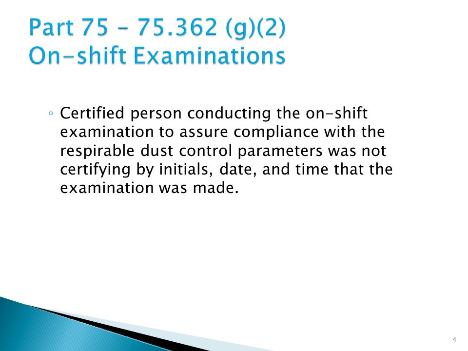 ◦ Certified person conducting the on-shift examination to assure compliance with the respirable dust control parameters was not certifying by initials, date, and time that the examination was made.