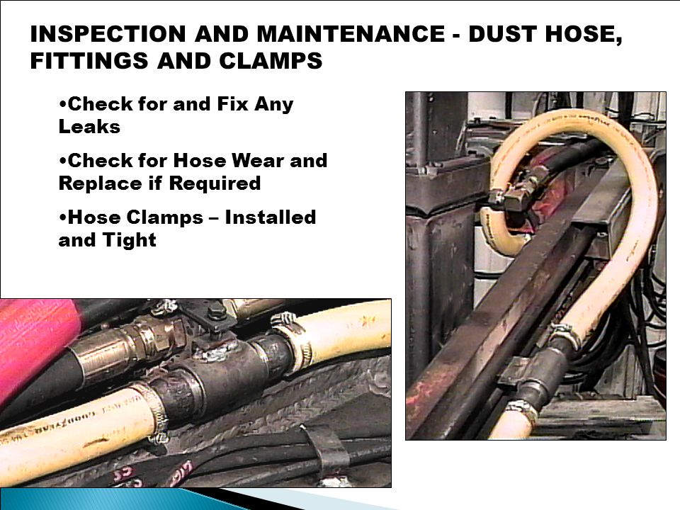 Check for and Fix Any Leaks Check for Hose Wear and Replace if Required Hose Clamps – Installed and Tight INSPECTION AND MAINTENANCE - DUST HOSE, FITTINGS AND CLAMPS