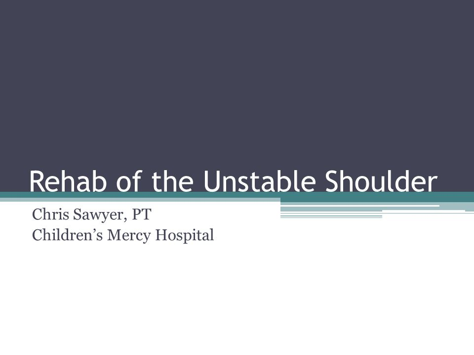 Rehab of the Unstable Shoulder Chris Sawyer, PT Children's Mercy Hospital
