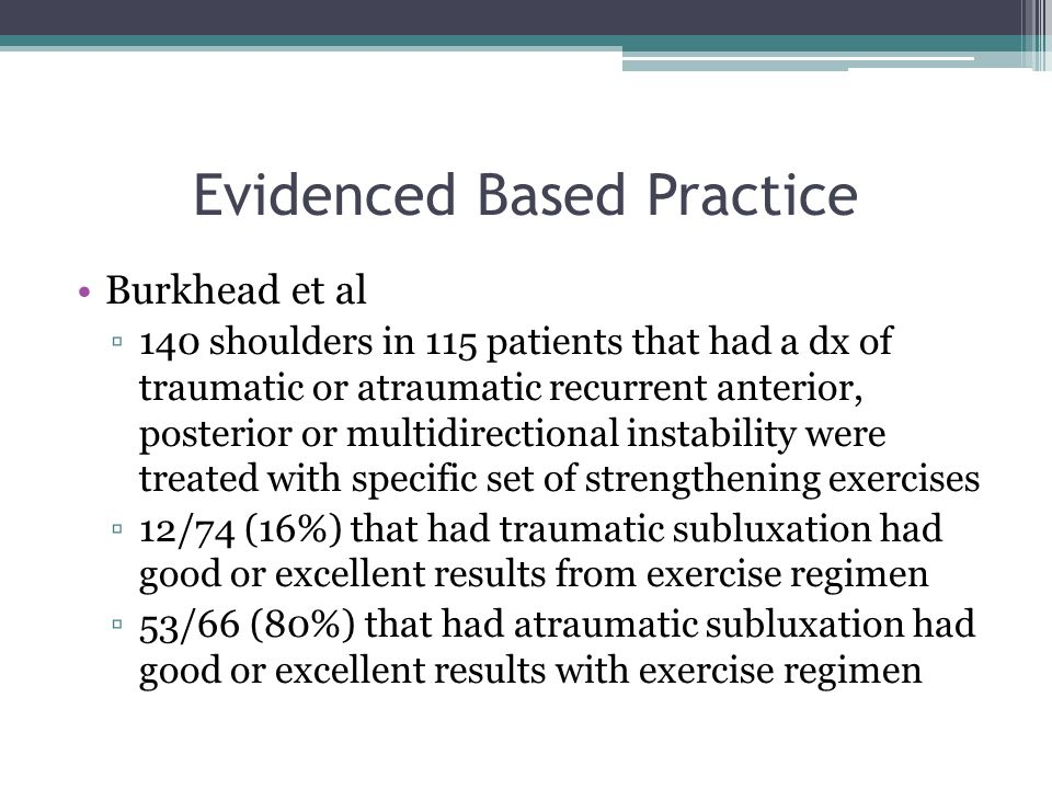 Evidenced Based Practice Burkhead et al ▫140 shoulders in 115 patients that had a dx of traumatic or atraumatic recurrent anterior, posterior or multi