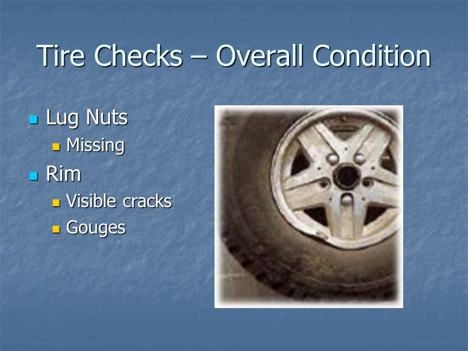 Tire Checks – Overall Condition Lug Nuts Lug Nuts Missing Missing Rim Rim Visible cracks Visible cracks Gouges Gouges