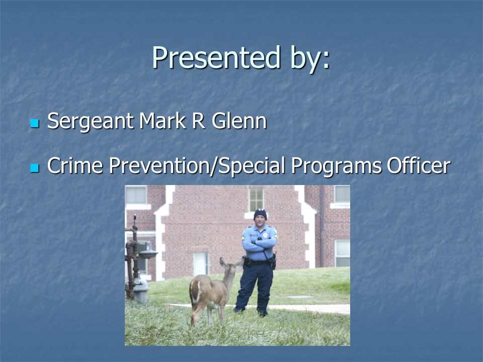 Presented by: Sergeant Mark R Glenn Sergeant Mark R Glenn Crime Prevention/Special Programs Officer Crime Prevention/Special Programs Officer