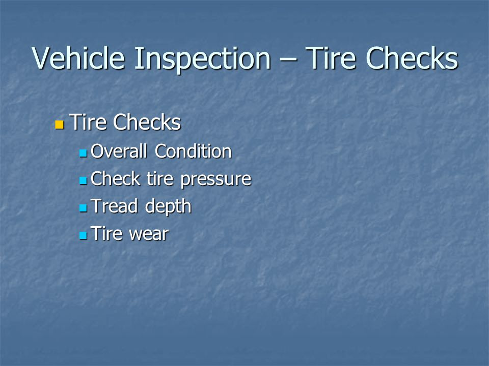 Vehicle Inspection – Tire Checks Tire Checks Tire Checks Overall Condition Overall Condition Check tire pressure Check tire pressure Tread depth Tread depth Tire wear Tire wear