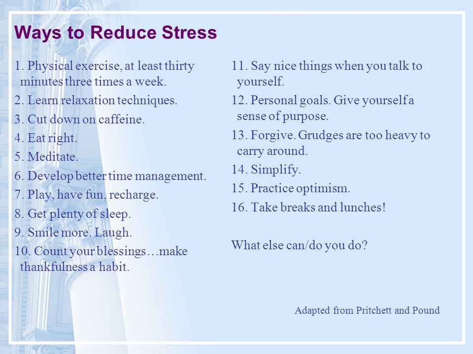 Ways to Reduce Stress 1. Physical exercise, at least thirty minutes three times a week.