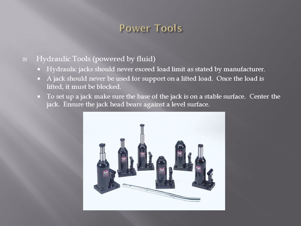  Hydraulic Tools (powered by fluid)  Hydraulic jacks should never exceed load limit as stated by manufacturer.