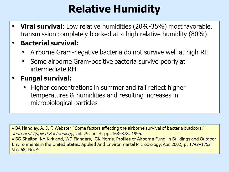 Relative Humidity Viral survival: Low relative humidities (20%-35%) most favorable, transmission completely blocked at a high relative humidity (80%) Bacterial survival: Airborne Gram-negative bacteria do not survive well at high RH Some airborne Gram-positive bacteria survive poorly at intermediate RH Fungal survival: Higher concentrations in summer and fall reflect higher temperatures & humidities and resulting increases in microbiological particles  BA Handley, A.