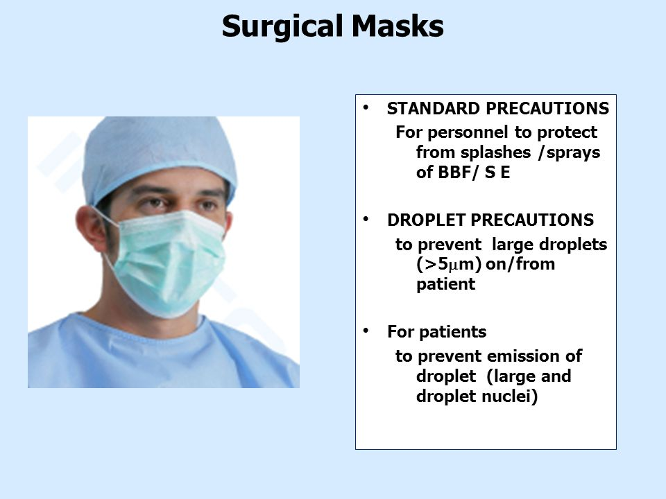 Surgical Masks STANDARD PRECAUTIONS For personnel to protect from splashes /sprays of BBF/ S E DROPLET PRECAUTIONS to prevent large droplets (>5  m) on/from patient For patients to prevent emission of droplet (large and droplet nuclei)