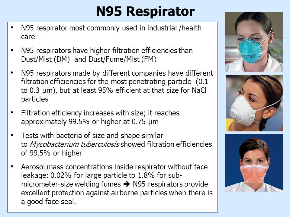 N95 Respirator N95 respirator most commonly used in industrial /health care N95 respirators have higher filtration efficiencies than Dust/Mist (DM) and Dust/Fume/Mist (FM) N95 respirators made by different companies have different filtration efficiencies for the most penetrating particle (0.1 to 0.3 µm), but at least 95% efficient at that size for NaCl particles Filtration efficiency increases with size; it reaches approximately 99.5% or higher at 0.75 µm Tests with bacteria of size and shape similar to Mycobacterium tuberculosis showed filtration efficiencies of 99.5% or higher Aerosol mass concentrations inside respirator without face leakage: 0.02% for large particle to 1.8% for sub- micrometer-size welding fumes  N95 respirators provide excellent protection against airborne particles when there is a good face seal.