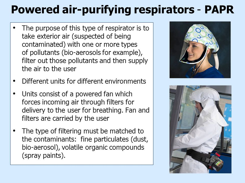 Powered air-purifying respirators - PAPR The purpose of this type of respirator is to take exterior air (suspected of being contaminated) with one or more types of pollutants (bio-aerosols for example), filter out those pollutants and then supply the air to the user Different units for different environments Units consist of a powered fan which forces incoming air through filters for delivery to the user for breathing.