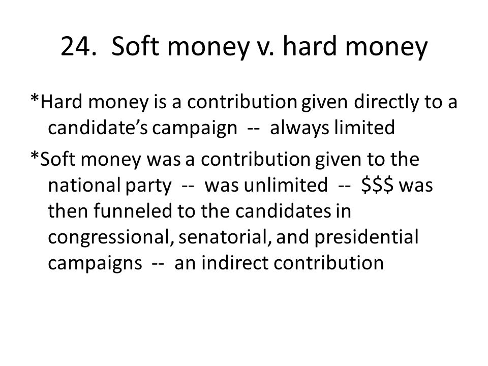 24. Soft money v. hard money *Hard money is a contribution given directly to a candidate's campaign -- always limited *Soft money was a contribution g