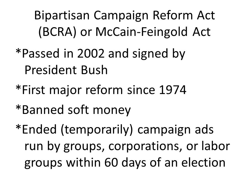 Bipartisan Campaign Reform Act (BCRA) or McCain-Feingold Act *Passed in 2002 and signed by President Bush *First major reform since 1974 *Banned soft money *Ended (temporarily) campaign ads run by groups, corporations, or labor groups within 60 days of an election