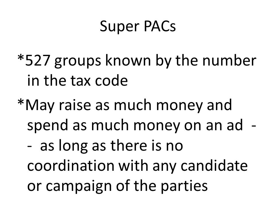 Super PACs *527 groups known by the number in the tax code *May raise as much money and spend as much money on an ad - - as long as there is no coordi