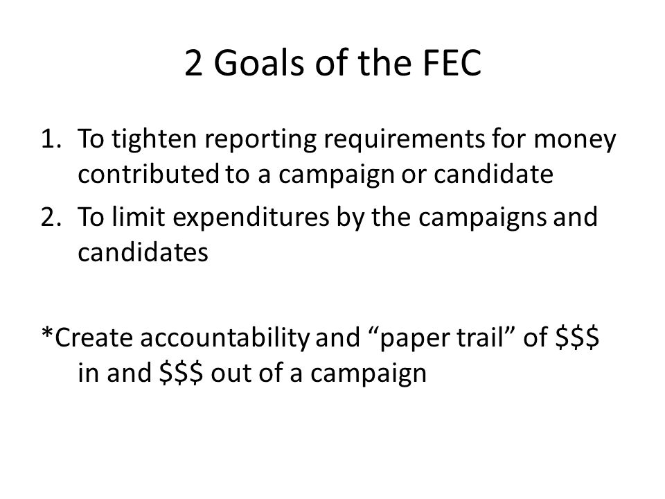 2 Goals of the FEC 1.To tighten reporting requirements for money contributed to a campaign or candidate 2.To limit expenditures by the campaigns and candidates *Create accountability and paper trail of $$$ in and $$$ out of a campaign