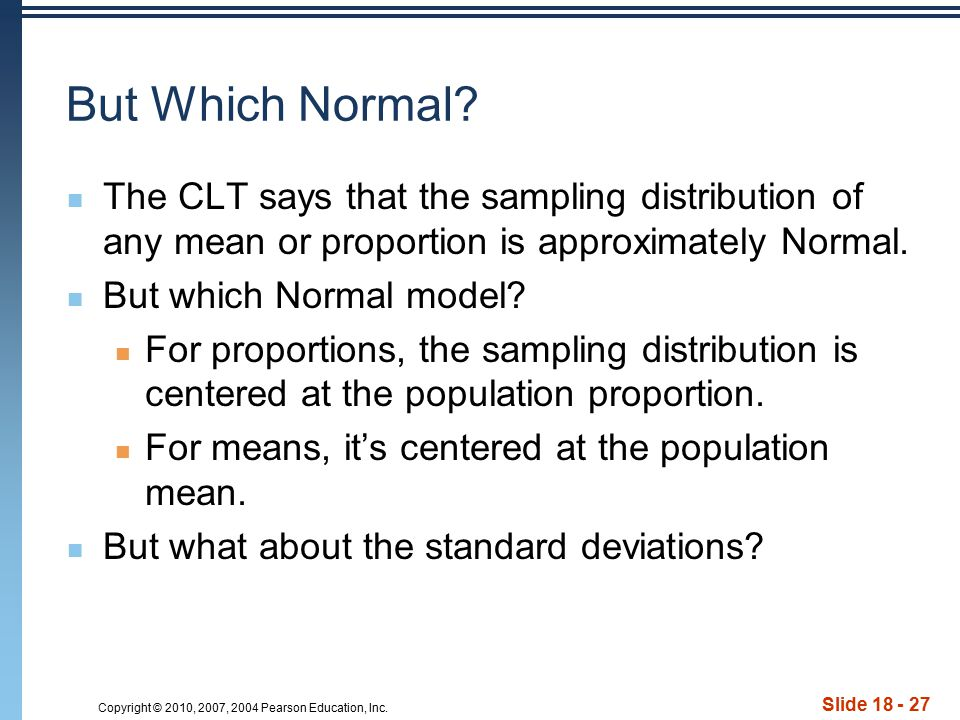 Copyright © 2010, 2007, 2004 Pearson Education, Inc. Slide 18 - 27 But Which Normal? The CLT says that the sampling distribution of any mean or propor