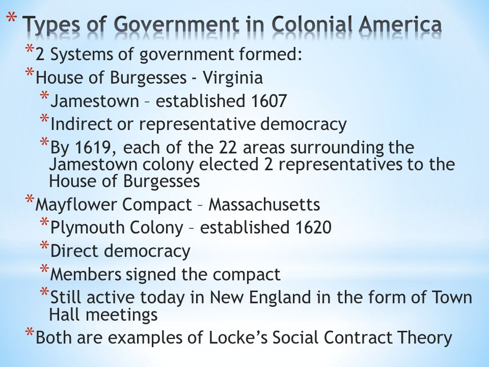 * 2 Systems of government formed: * House of Burgesses - Virginia * Jamestown – established 1607 * Indirect or representative democracy * By 1619, eac