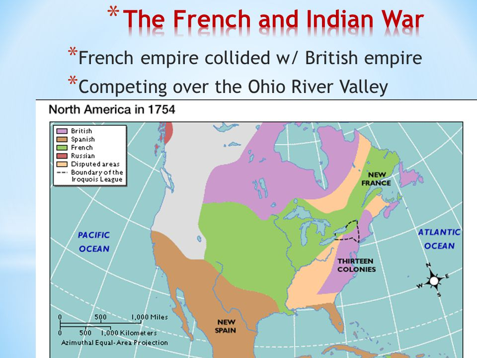 * French empire collided w/ British empire * Competing over the Ohio River Valley
