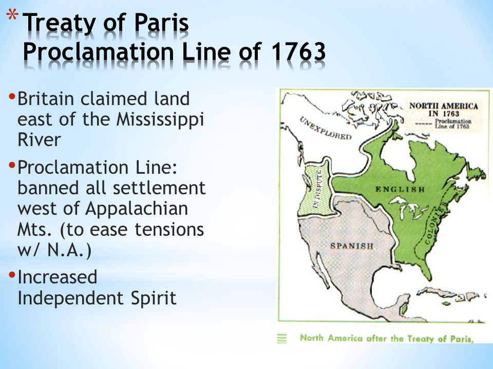 Britain claimed land east of the Mississippi River Proclamation Line: banned all settlement west of Appalachian Mts. (to ease tensions w/ N.A.) Increa