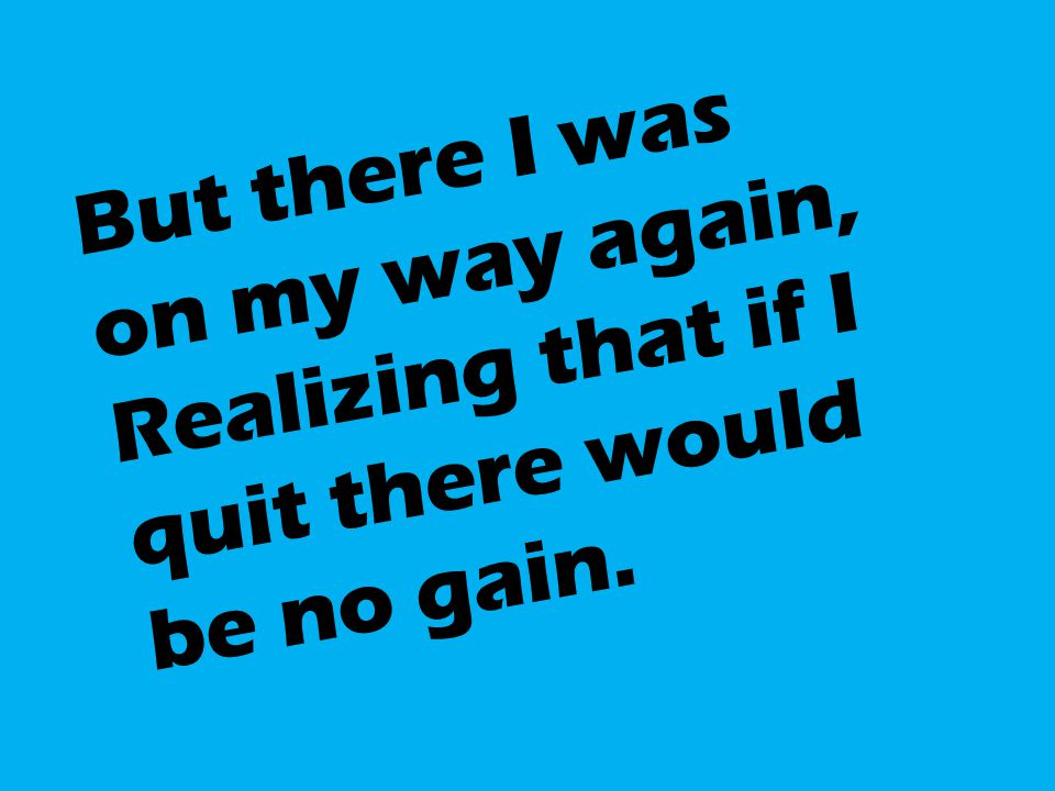 But there I was on my way again, Realizing that if I quit there would be no gain.