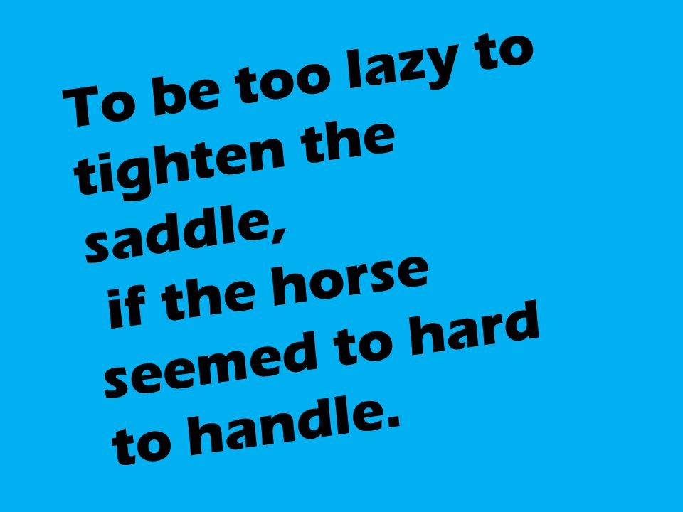 To be too lazy to tighten the saddle, if the horse seemed to hard to handle.