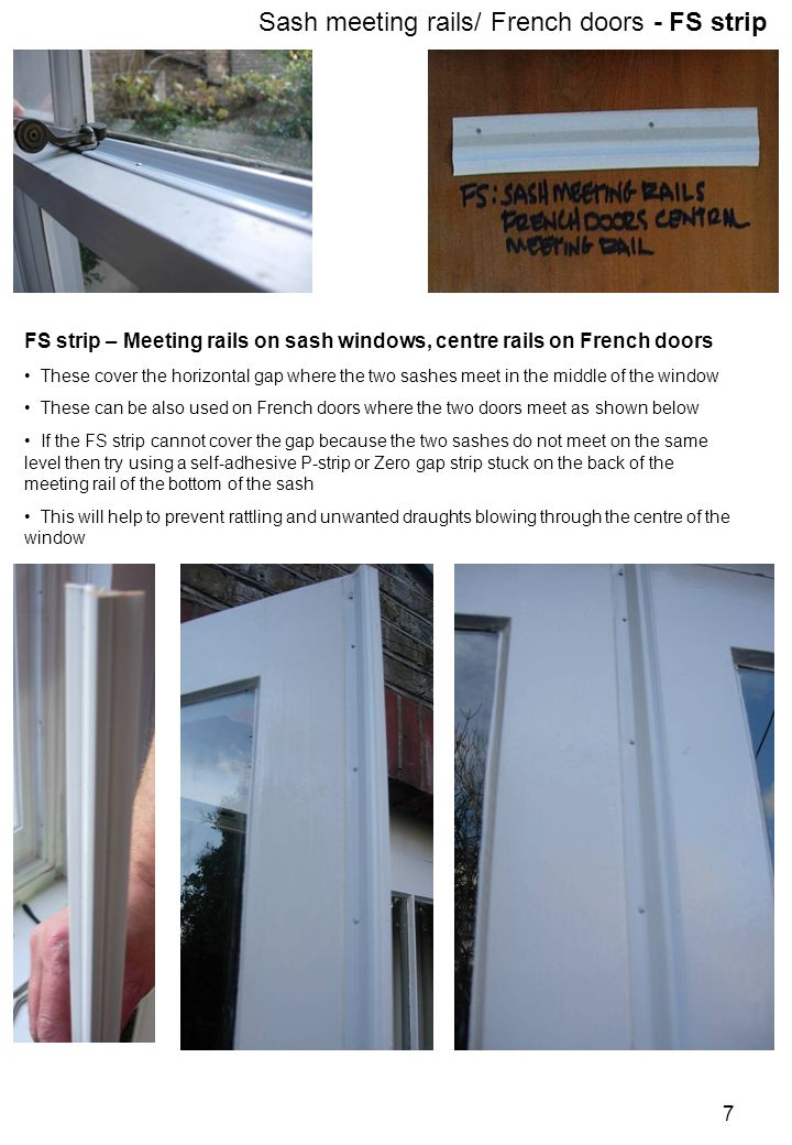 FS strip – Meeting rails on sash windows, centre rails on French doors These cover the horizontal gap where the two sashes meet in the middle of the window These can be also used on French doors where the two doors meet as shown below If the FS strip cannot cover the gap because the two sashes do not meet on the same level then try using a self-adhesive P-strip or Zero gap strip stuck on the back of the meeting rail of the bottom of the sash This will help to prevent rattling and unwanted draughts blowing through the centre of the window Sash meeting rails/ French doors - FS strip 7